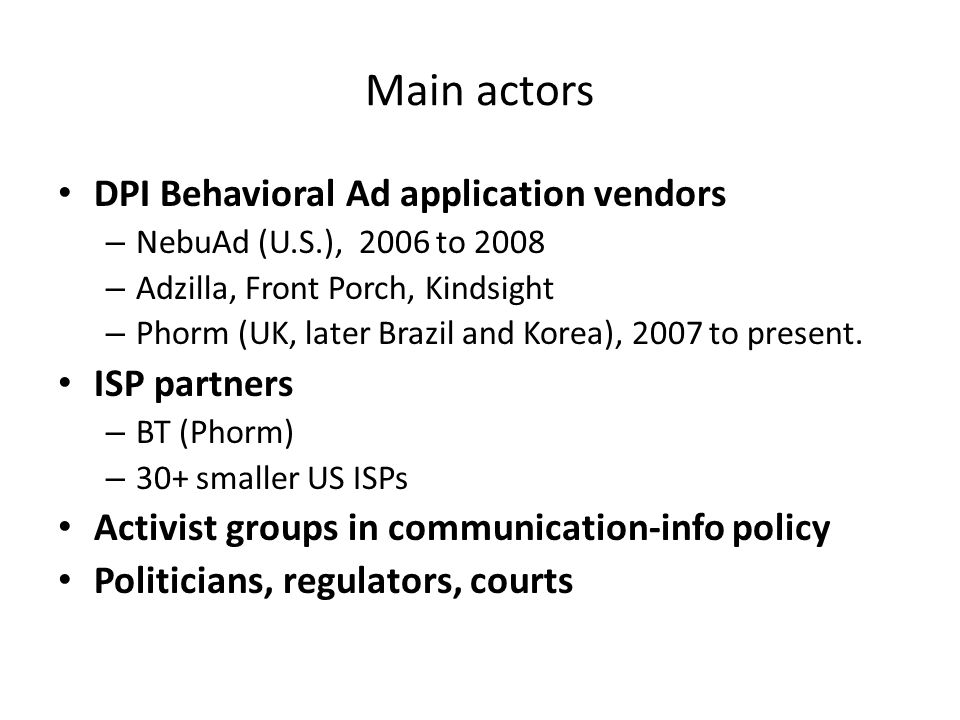 Main actors DPI Behavioral Ad application vendors – NebuAd (U.S.), 2006 to 2008 – Adzilla, Front Porch, Kindsight – Phorm (UK, later Brazil and Korea), 2007 to present.