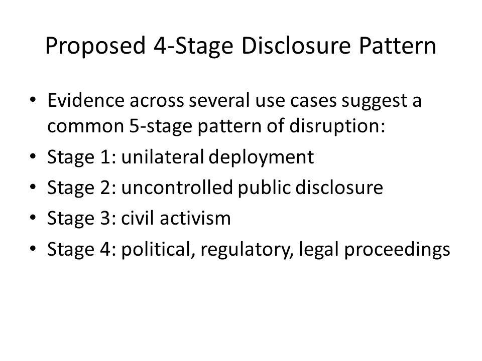 Proposed 4-Stage Disclosure Pattern Evidence across several use cases suggest a common 5-stage pattern of disruption: Stage 1: unilateral deployment S