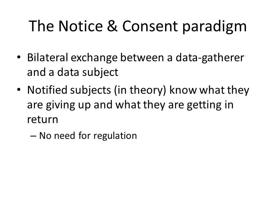 The Notice & Consent paradigm Bilateral exchange between a data-gatherer and a data subject Notified subjects (in theory) know what they are giving up