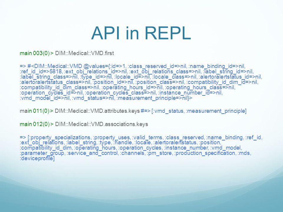 API in REPL main 003(0) > DIM::Medical::VMD.first => # 1, :class_reserved_id=>nil, :name_binding_id=>nil, :ref_id_id=>5818, :ext_obj_relations_id=>nil
