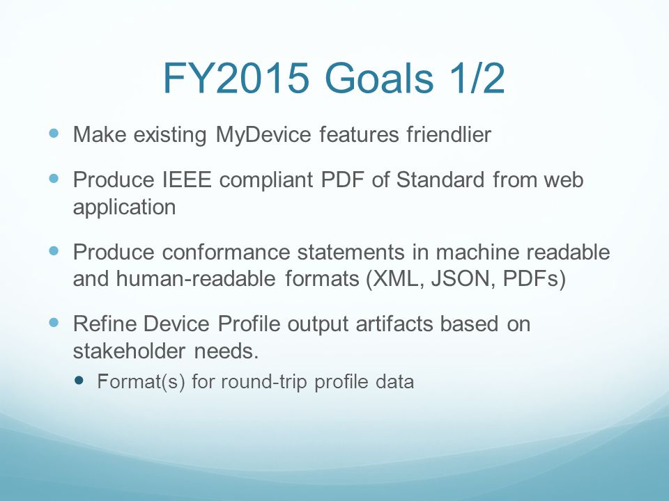 FY2015 Goals 1/2 Make existing MyDevice features friendlier Produce IEEE compliant PDF of Standard from web application Produce conformance statements in machine readable and human-readable formats (XML, JSON, PDFs) Refine Device Profile output artifacts based on stakeholder needs.