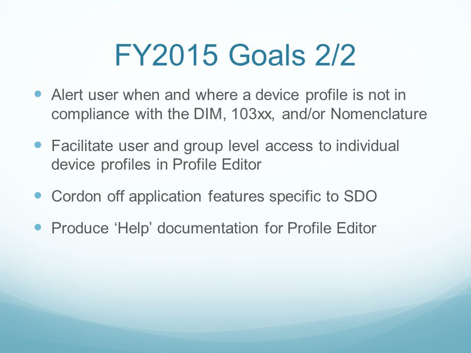 FY2015 Goals 2/2 Alert user when and where a device profile is not in compliance with the DIM, 103xx, and/or Nomenclature Facilitate user and group level access to individual device profiles in Profile Editor Cordon off application features specific to SDO Produce 'Help' documentation for Profile Editor