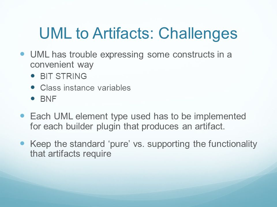 UML to Artifacts: Challenges UML has trouble expressing some constructs in a convenient way BIT STRING Class instance variables BNF Each UML element type used has to be implemented for each builder plugin that produces an artifact.