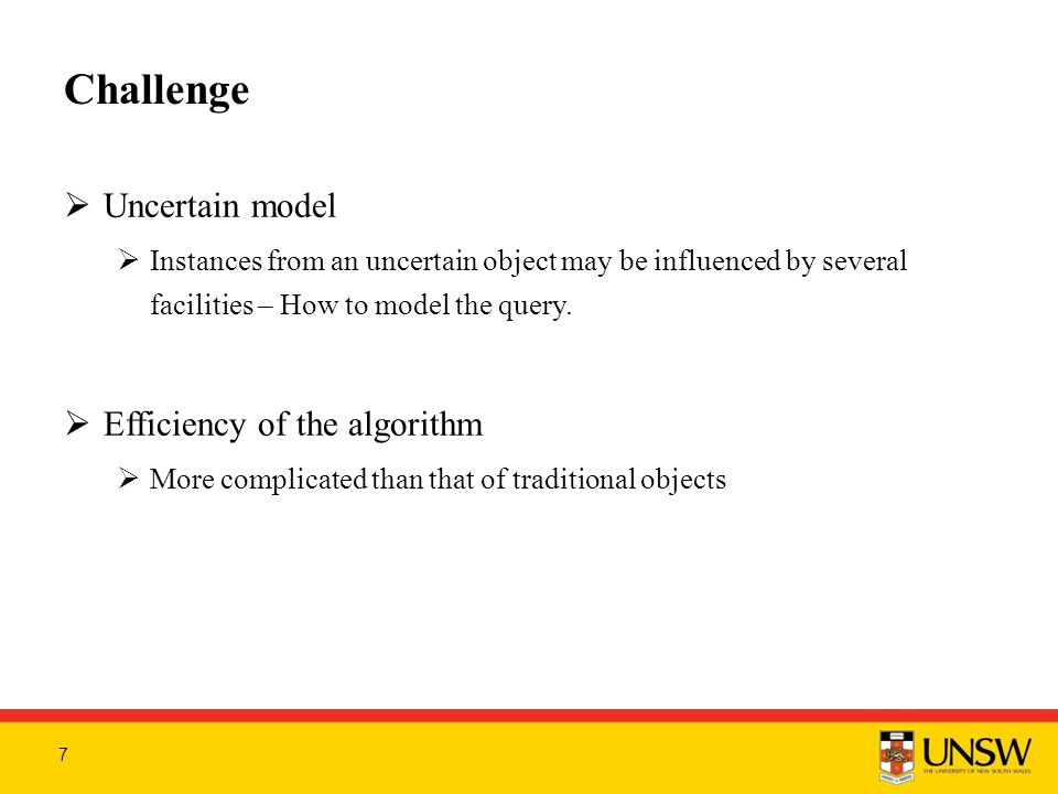 Challenge  Uncertain model  Instances from an uncertain object may be influenced by several facilities – How to model the query.