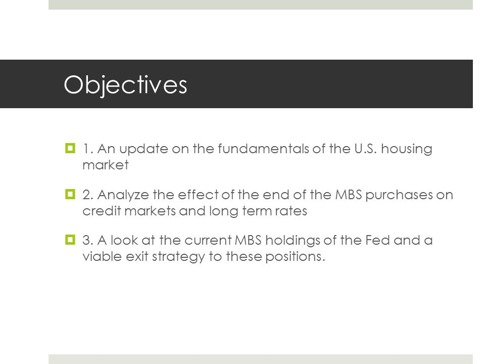 Objectives  1. An update on the fundamentals of the U.S. housing market  2. Analyze the effect of the end of the MBS purchases on credit markets and