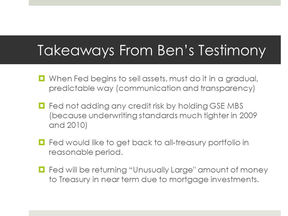 Takeaways From Ben's Testimony  When Fed begins to sell assets, must do it in a gradual, predictable way (communication and transparency)  Fed not a
