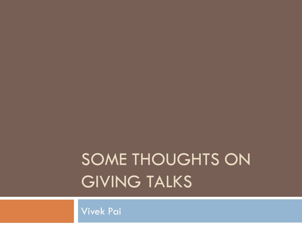 SOME THOUGHTS ON GIVING TALKS Vivek Pai