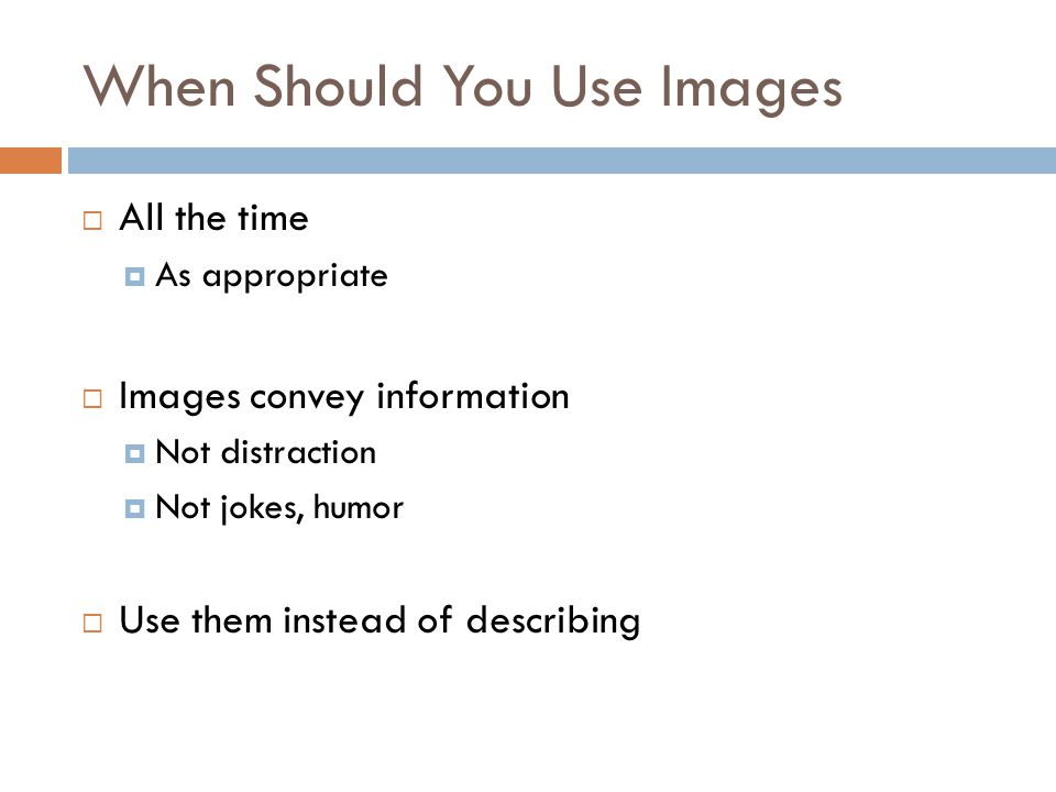 When Should You Use Images  All the time  As appropriate  Images convey information  Not distraction  Not jokes, humor  Use them instead of describing