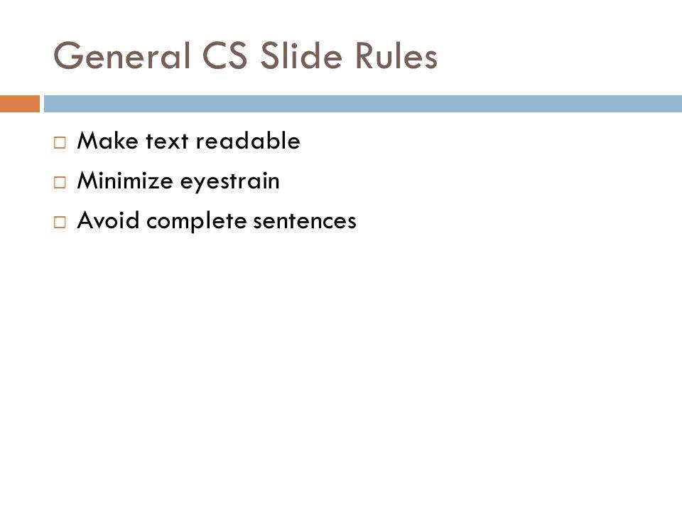 General CS Slide Rules  Make text readable  Minimize eyestrain  Avoid complete sentences