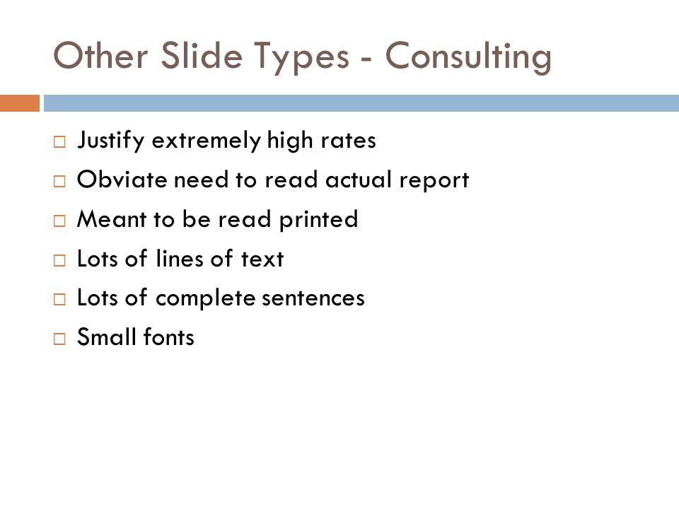 Other Slide Types - Consulting  Justify extremely high rates  Obviate need to read actual report  Meant to be read printed  Lots of lines of text  Lots of complete sentences  Small fonts