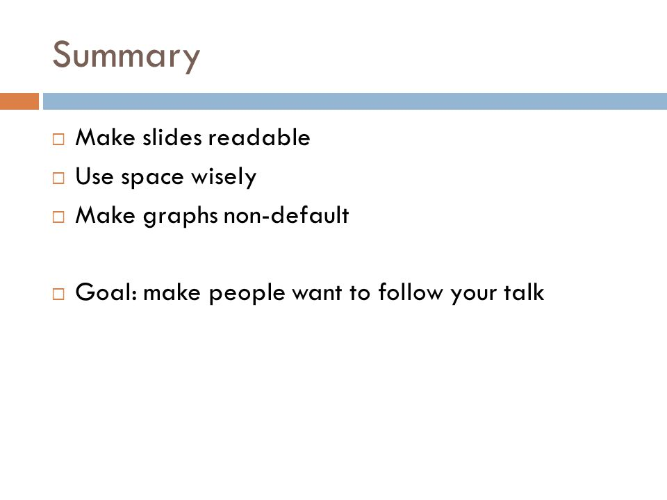 Summary  Make slides readable  Use space wisely  Make graphs non-default  Goal: make people want to follow your talk