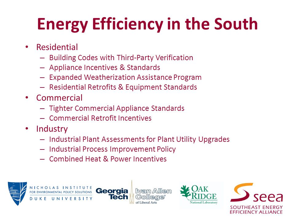Energy Efficiency in the South Residential – Building Codes with Third-Party Verification – Appliance Incentives & Standards – Expanded Weatherization Assistance Program – Residential Retrofits & Equipment Standards Commercial – Tighter Commercial Appliance Standards – Commercial Retrofit Incentives Industry – Industrial Plant Assessments for Plant Utility Upgrades – Industrial Process Improvement Policy – Combined Heat & Power Incentives
