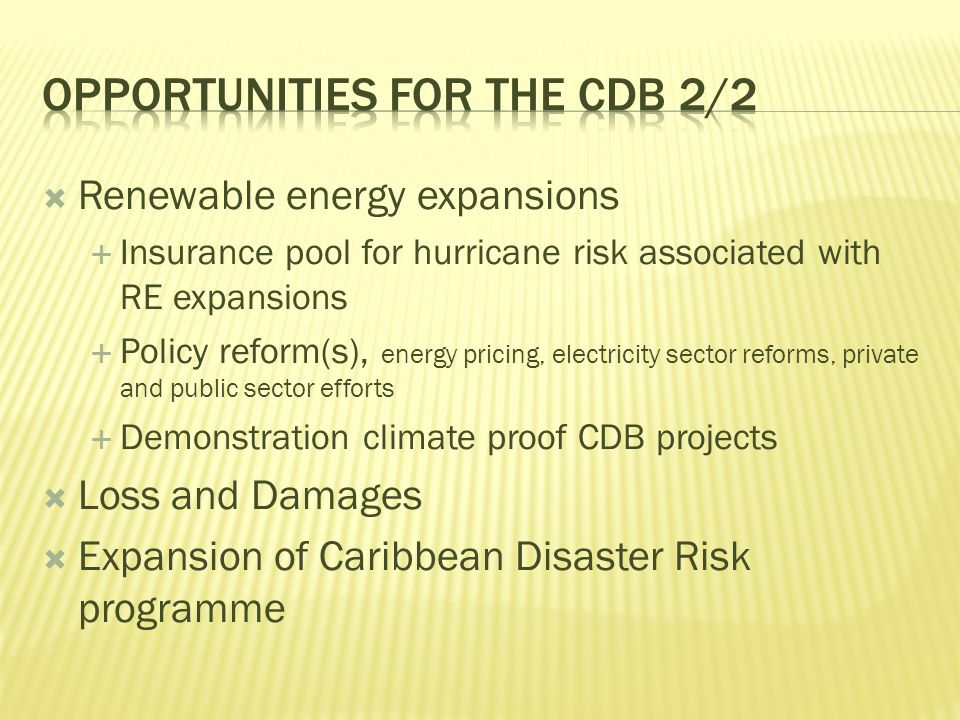  Renewable energy expansions  Insurance pool for hurricane risk associated with RE expansions  Policy reform(s), energy pricing, electricity sector reforms, private and public sector efforts  Demonstration climate proof CDB projects  Loss and Damages  Expansion of Caribbean Disaster Risk programme