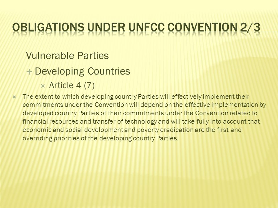  Article 4 (8)  In the implementation of the commitments in this Article, the Parties shall give full consideration to what actions are necessary under the Convention, including actions related to funding, insurance and the transfer of technology, to meet the specific needs and concerns of developing country Parties arising from the adverse effects of climate change and/or the impact of the implementation of response measures, especially on: (a ) Small island countries; (b) Countries with low-lying coastal areas; (c) Countries with arid and semi-arid areas, forested areas and areas liable to forest decay; (d) Countries with areas prone to natural disasters; (e) Countries with areas liable to drought and desertification; (f) Countries with areas of high urban atmospheric pollution; (g) Countries with areas with fragile ecosystems, including mountainous ecosystems; (h) Countries whose economies are highly dependent on income generated from the production, processing and export, and/or on consumption of fossil fuels and associated energy-intensive products; and (i) Landlocked and transit countries