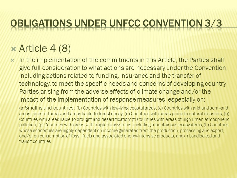  Article 4 (8)  In the implementation of the commitments in this Article, the Parties shall give full consideration to what actions are necessary under the Convention, including actions related to funding, insurance and the transfer of technology, to meet the specific needs and concerns of developing country Parties arising from the adverse effects of climate change and/or the impact of the implementation of response measures, especially on: (a ) Small island countries; (b) Countries with low-lying coastal areas; (c) Countries with arid and semi-arid areas, forested areas and areas liable to forest decay; (d) Countries with areas prone to natural disasters; (e) Countries with areas liable to drought and desertification; (f) Countries with areas of high urban atmospheric pollution; (g) Countries with areas with fragile ecosystems, including mountainous ecosystems; (h) Countries whose economies are highly dependent on income generated from the production, processing and export, and/or on consumption of fossil fuels and associated energy-intensive products; and (i) Landlocked and transit countries