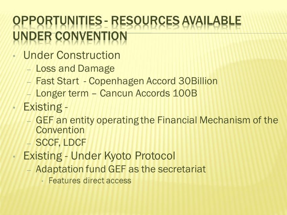 Under Construction – Loss and Damage – Fast Start - Copenhagen Accord 30Billion – Longer term – Cancun Accords 100B Existing - – GEF an entity operating the Financial Mechanism of the Convention – SCCF, LDCF Existing - Under Kyoto Protocol – Adaptation fund GEF as the secretariat Features direct access
