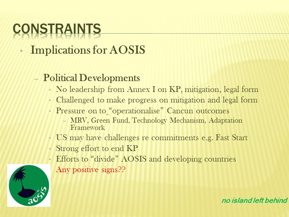 Implications for AOSIS – Political Developments No leadership from Annex I on KP, mitigation, legal form Challenged to make progress on mitigation and legal form Pressure on to operationalise Cancun outcomes – MRV, Green Fund, Technology Mechanism, Adaptation Framework US may have challenges re commitments e.g.
