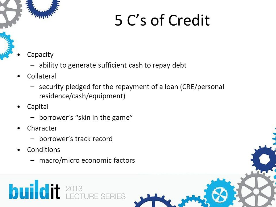 5 C's of Credit Capacity –ability to generate sufficient cash to repay debt Collateral –security pledged for the repayment of a loan (CRE/personal residence/cash/equipment) Capital –borrower's skin in the game Character –borrower's track record Conditions –macro/micro economic factors