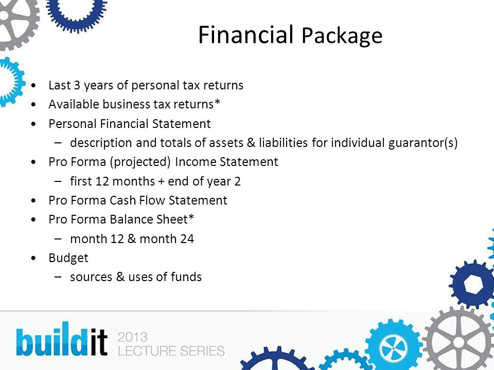 Financial Package Last 3 years of personal tax returns Available business tax returns* Personal Financial Statement –description and totals of assets & liabilities for individual guarantor(s) Pro Forma (projected) Income Statement –first 12 months + end of year 2 Pro Forma Cash Flow Statement Pro Forma Balance Sheet* –month 12 & month 24 Budget –sources & uses of funds