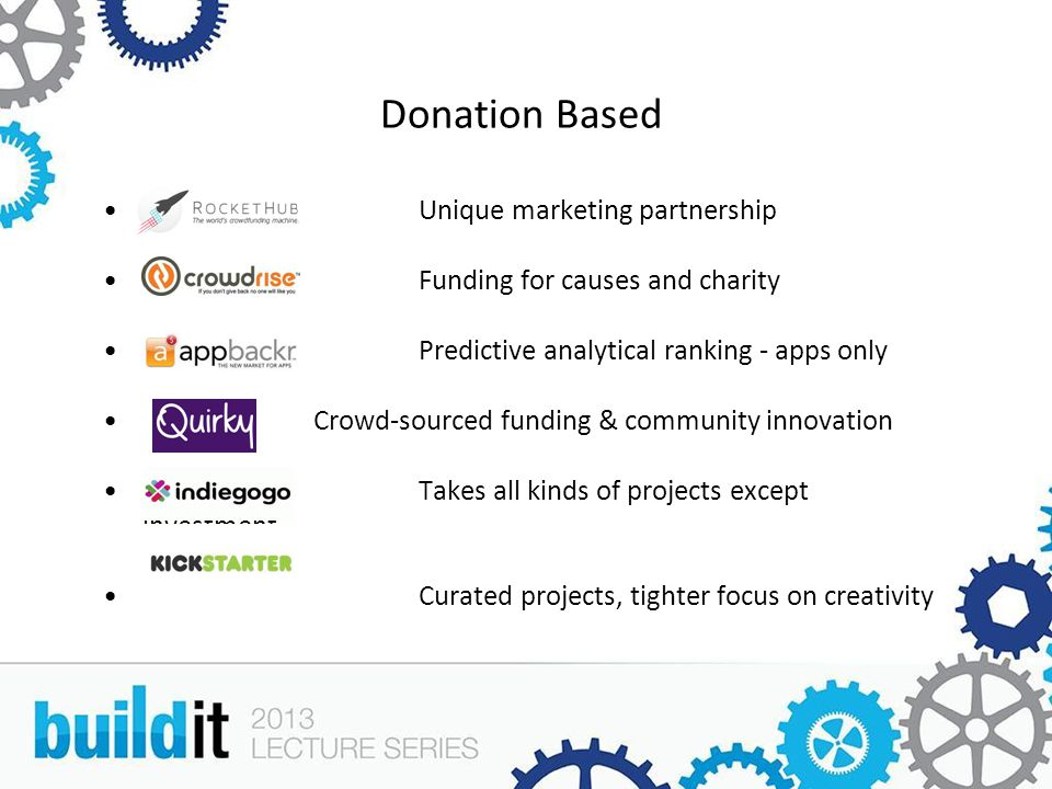Donation Based Unique marketing partnership Funding for causes and charity Predictive analytical ranking - apps only Crowd-sourced funding & community innovation Takes all kinds of projects except investment Curated projects, tighter focus on creativity