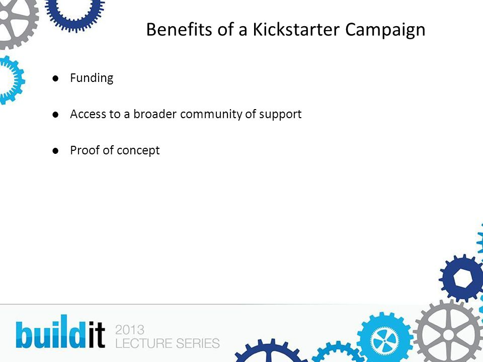 Benefits of a Kickstarter Campaign ●Funding ●Access to a broader community of support ●Proof of concept