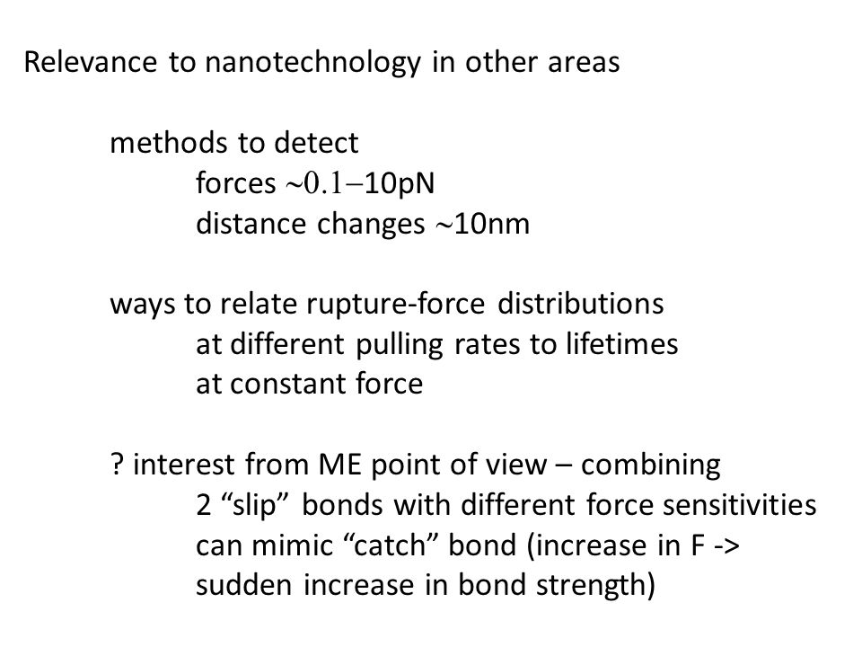 Relevance to nanotechnology in other areas methods to detect forces  10pN distance changes  10nm ways to relate rupture-force distributions at different pulling rates to lifetimes at constant force .