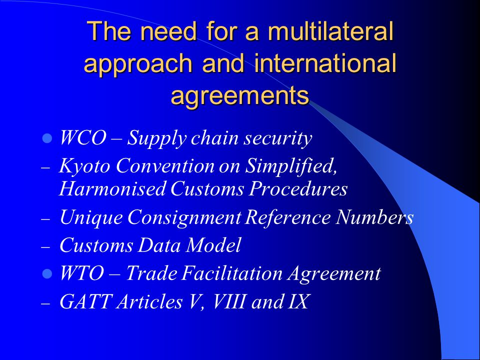 The need for a multilateral approach and international agreements WCO – Supply chain security  Kyoto Convention on Simplified, Harmonised Customs Procedures  Unique Consignment Reference Numbers  Customs Data Model WTO – Trade Facilitation Agreement  GATT Articles V, VIII and IX