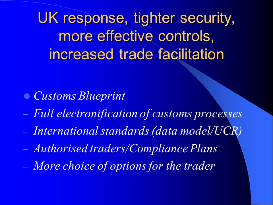 UK response, tighter security, more effective controls, increased trade facilitation Customs Blueprint  Full electronification of customs processes  International standards (data model/UCR)  Authorised traders/Compliance Plans  More choice of options for the trader