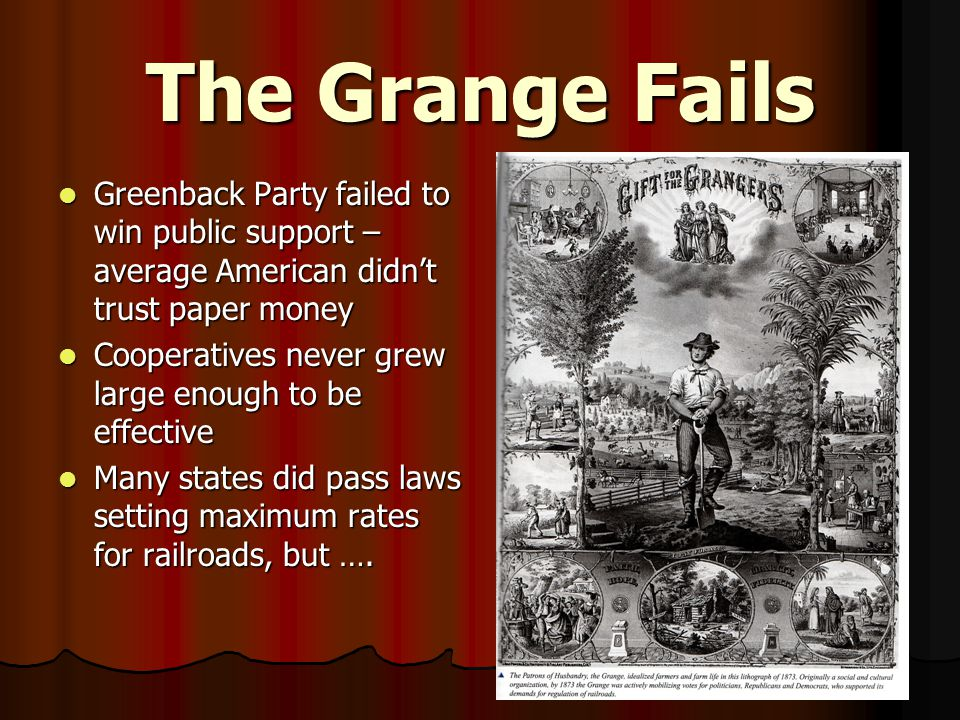 The Grange Fails Greenback Party failed to win public support – average American didn't trust paper money Greenback Party failed to win public support – average American didn't trust paper money Cooperatives never grew large enough to be effective Cooperatives never grew large enough to be effective Many states did pass laws setting maximum rates for railroads, but ….