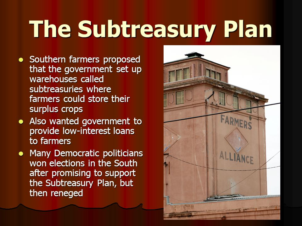 The Subtreasury Plan Southern farmers proposed that the government set up warehouses called subtreasuries where farmers could store their surplus crops Southern farmers proposed that the government set up warehouses called subtreasuries where farmers could store their surplus crops Also wanted government to provide low-interest loans to farmers Also wanted government to provide low-interest loans to farmers Many Democratic politicians won elections in the South after promising to support the Subtreasury Plan, but then reneged Many Democratic politicians won elections in the South after promising to support the Subtreasury Plan, but then reneged