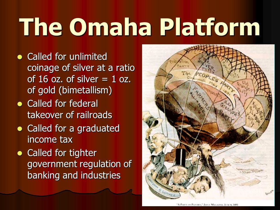 The Omaha Platform Called for unlimited coinage of silver at a ratio of 16 oz.