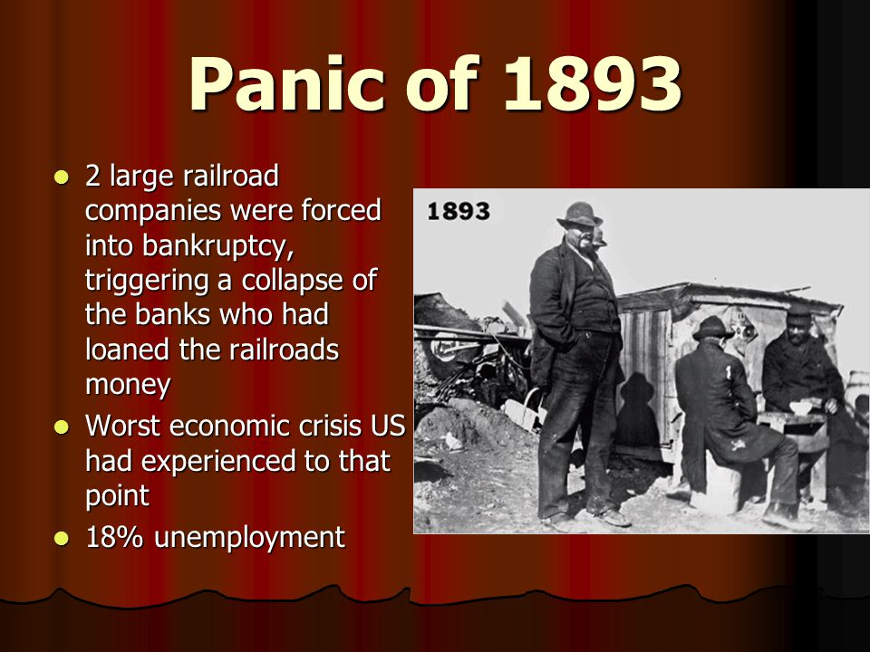 Panic of 1893 2 large railroad companies were forced into bankruptcy, triggering a collapse of the banks who had loaned the railroads money 2 large railroad companies were forced into bankruptcy, triggering a collapse of the banks who had loaned the railroads money Worst economic crisis US had experienced to that point Worst economic crisis US had experienced to that point 18% unemployment 18% unemployment