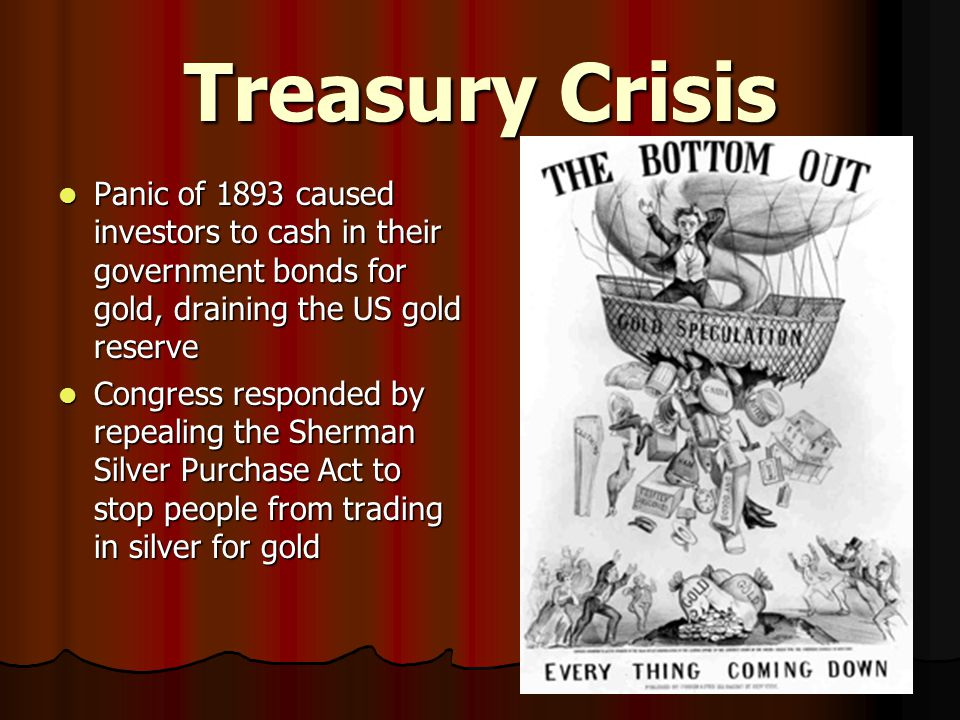 Treasury Crisis Panic of 1893 caused investors to cash in their government bonds for gold, draining the US gold reserve Panic of 1893 caused investors to cash in their government bonds for gold, draining the US gold reserve Congress responded by repealing the Sherman Silver Purchase Act to stop people from trading in silver for gold Congress responded by repealing the Sherman Silver Purchase Act to stop people from trading in silver for gold