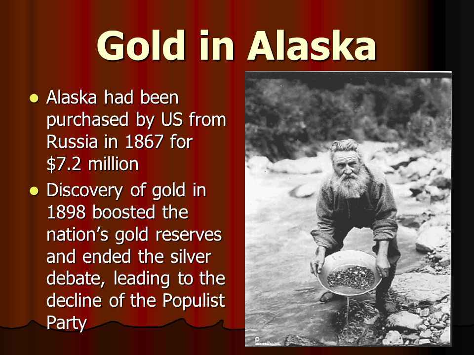 Gold in Alaska Alaska had been purchased by US from Russia in 1867 for $7.2 million Alaska had been purchased by US from Russia in 1867 for $7.2 million Discovery of gold in 1898 boosted the nation's gold reserves and ended the silver debate, leading to the decline of the Populist Party Discovery of gold in 1898 boosted the nation's gold reserves and ended the silver debate, leading to the decline of the Populist Party