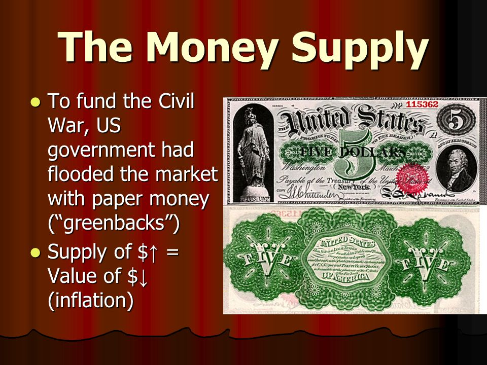 The Money Supply To fund the Civil War, US government had flooded the market with paper money ( greenbacks ) To fund the Civil War, US government had flooded the market with paper money ( greenbacks ) Supply of $ ↑ = Value of $ ↓ (inflation) Supply of $ ↑ = Value of $ ↓ (inflation)