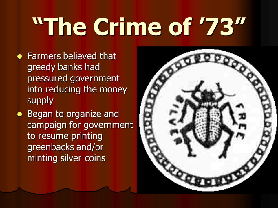 The Crime of '73 Farmers believed that greedy banks had pressured government into reducing the money supply Farmers believed that greedy banks had pressured government into reducing the money supply Began to organize and campaign for government to resume printing greenbacks and/or minting silver coins Began to organize and campaign for government to resume printing greenbacks and/or minting silver coins