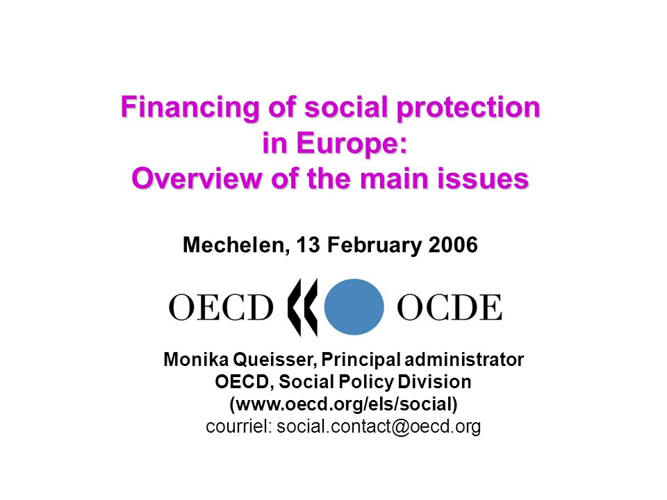 Financing of social protection in Europe: Overview of the main issues Financing of social protection in Europe: Overview of the main issues Mechelen, 13 February 2006 Monika Queisser, Principal administrator OECD, Social Policy Division (www.oecd.org/els/social) courriel: social.contact@oecd.org