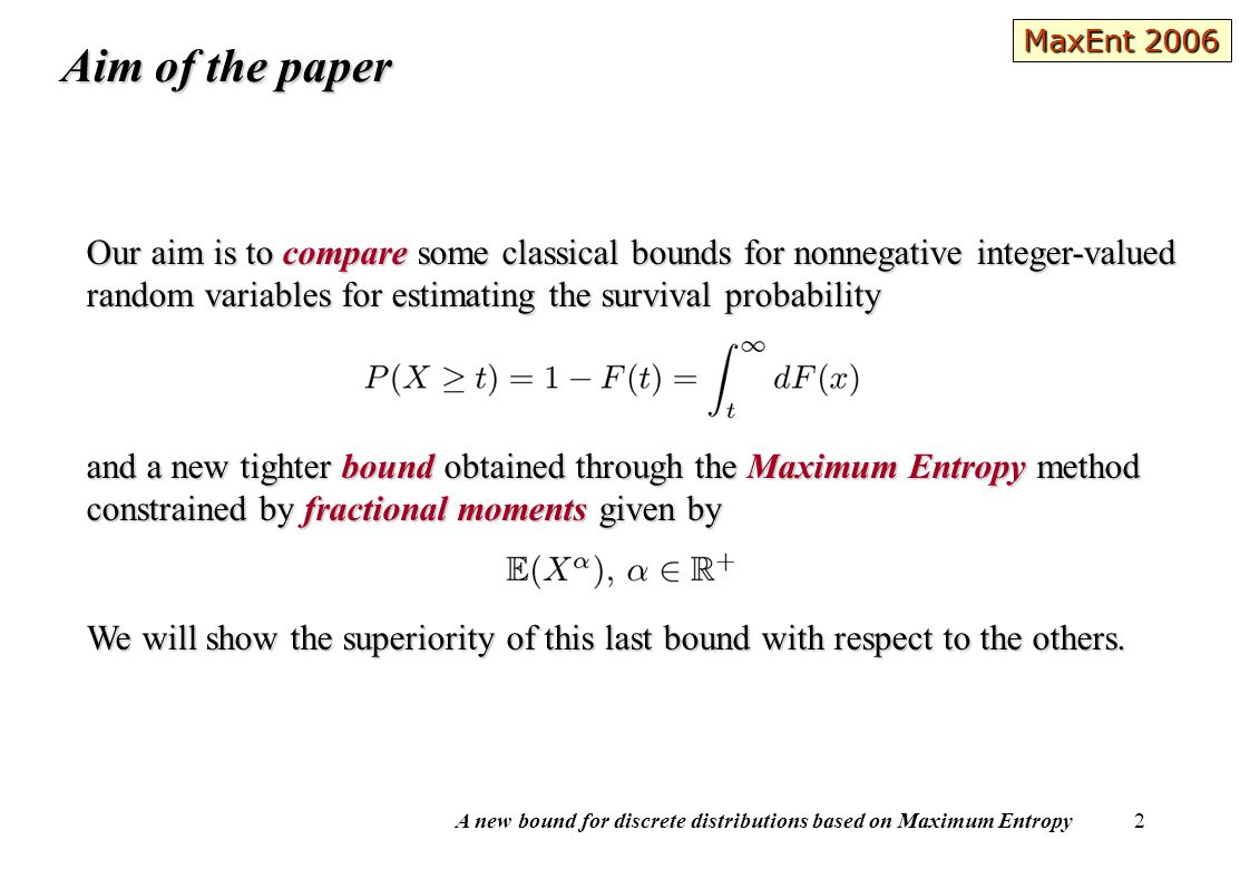 A new bound for discrete distributions based on Maximum Entropy 3 Most used candidates as an upper bound of are: the Chernoff's bound (Chernoff (1952)) the Chernoff's bound (Chernoff (1952)) the moment bound (Philips and Nelson (1995)) the moment bound (Philips and Nelson (1995)) the factorial moment boundthe factorial moment bound These three bounds come from the Markov Inequality and involve only integer moments or moment generating function ( mgf ).