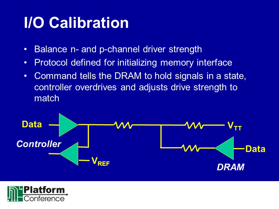 I/O Calibration Balance n- and p-channel driver strength Protocol defined for initializing memory interface Command tells the DRAM to hold signals in a state, controller overdrives and adjusts drive strength to match V TT V REF Data Controller DRAM