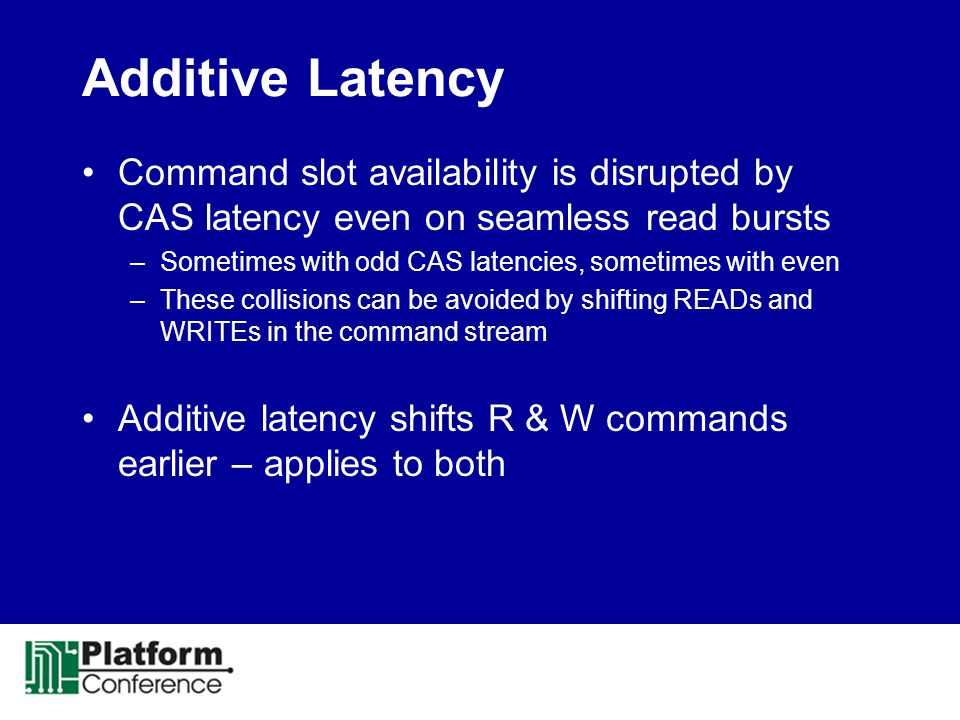 Additive Latency Command slot availability is disrupted by CAS latency even on seamless read bursts –Sometimes with odd CAS latencies, sometimes with even –These collisions can be avoided by shifting READs and WRITEs in the command stream Additive latency shifts R & W commands earlier – applies to both