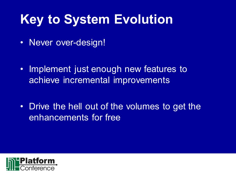 Key to System Evolution Never over-design! Implement just enough new features to achieve incremental improvements Drive the hell out of the volumes to