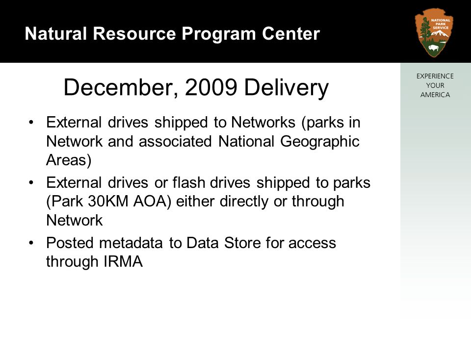 16 Natural Resource Program Center December, 2009 Delivery External drives shipped to Networks (parks in Network and associated National Geographic Areas) External drives or flash drives shipped to parks (Park 30KM AOA) either directly or through Network Posted metadata to Data Store for access through IRMA
