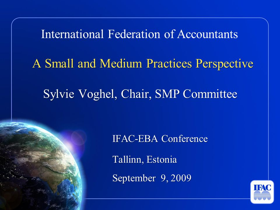 International Federation of Accountants A Small and Medium Practices Perspective Sylvie Voghel, Chair, SMP Committee IFAC-EBA Conference Tallinn, Estonia September 9, 2009