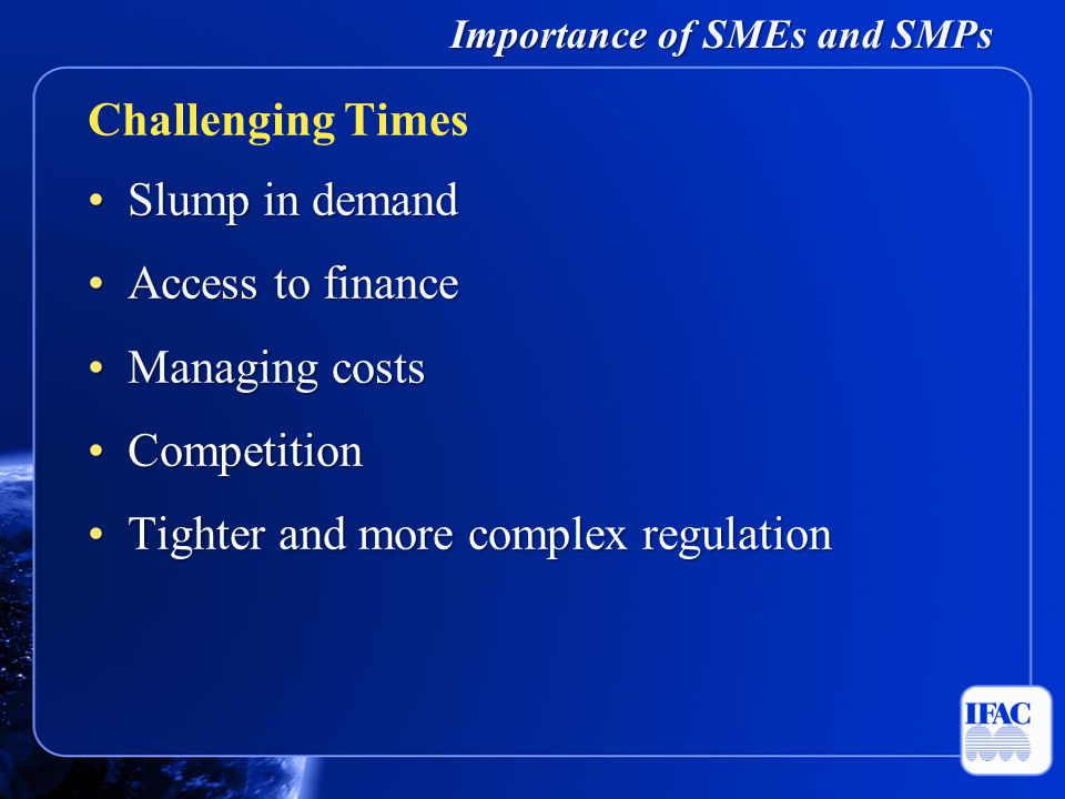 Importance of SMEs and SMPs Slump in demandSlump in demand Access to financeAccess to finance Managing costsManaging costs CompetitionCompetition Tighter and more complex regulationTighter and more complex regulation Challenging Times