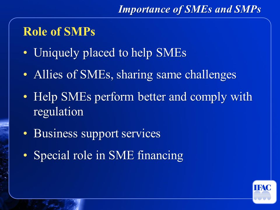 Importance of SMEs and SMPs Uniquely placed to help SMEsUniquely placed to help SMEs Allies of SMEs, sharing same challengesAllies of SMEs, sharing same challenges Help SMEs perform better and comply with regulationHelp SMEs perform better and comply with regulation Business support servicesBusiness support services Special role in SME financingSpecial role in SME financing Role of SMPs