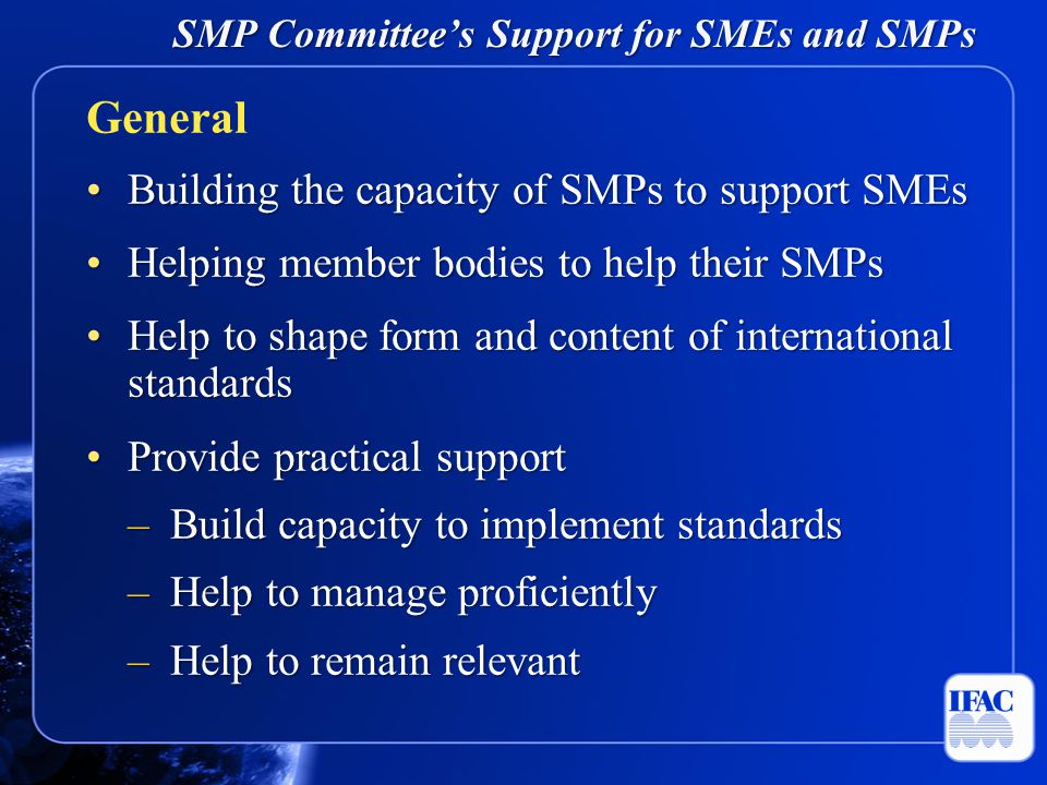 SMP Committee's Support for SMEs and SMPs Building the capacity of SMPs to support SMEsBuilding the capacity of SMPs to support SMEs Helping member bodies to help their SMPsHelping member bodies to help their SMPs Help to shape form and content of international standardsHelp to shape form and content of international standards Provide practical supportProvide practical support –Build capacity to implement standards –Help to manage proficiently –Help to remain relevant General