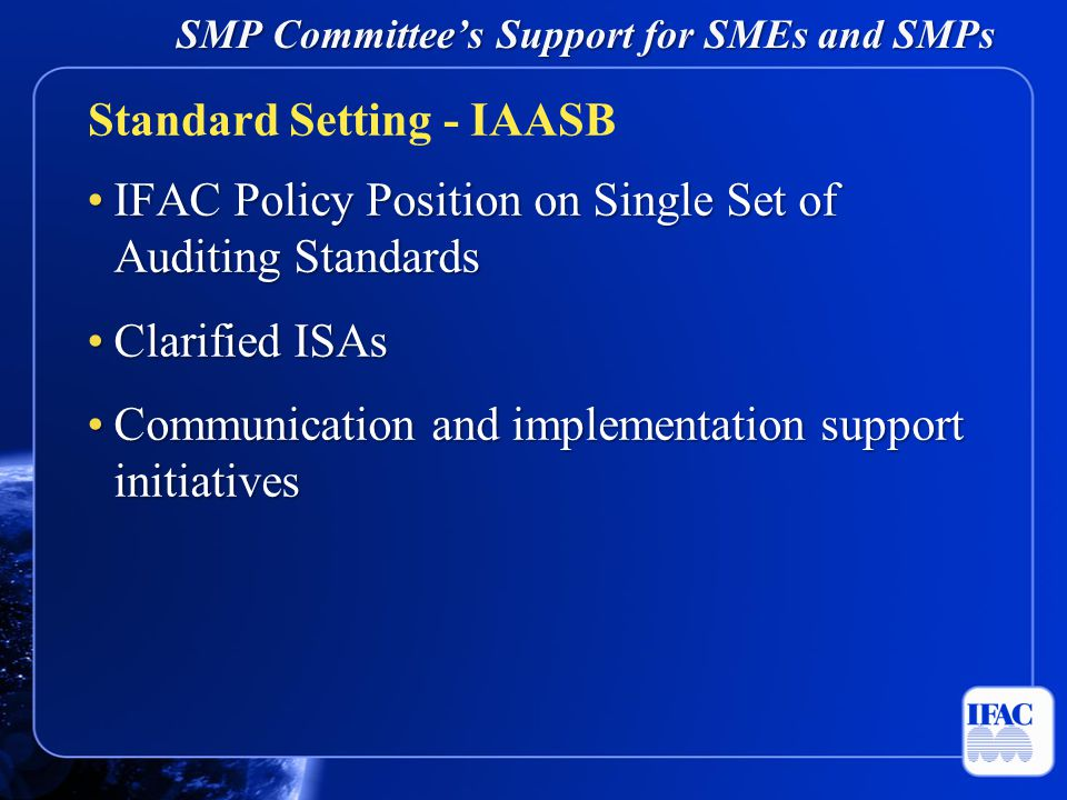 SMP Committee's Support for SMEs and SMPs Clarity ISA implementation monitoringClarity ISA implementation monitoring Impact analysisImpact analysis Revision of review and compilation engagement standardsRevision of review and compilation engagement standards Revised & redrafted IFAC Code of Ethics for Professional AccountantsRevised & redrafted IFAC Code of Ethics for Professional Accountants IFRS for Small and Medium-sized EntitiesIFRS for Small and Medium-sized Entities Standard Setting – IAASB and Other
