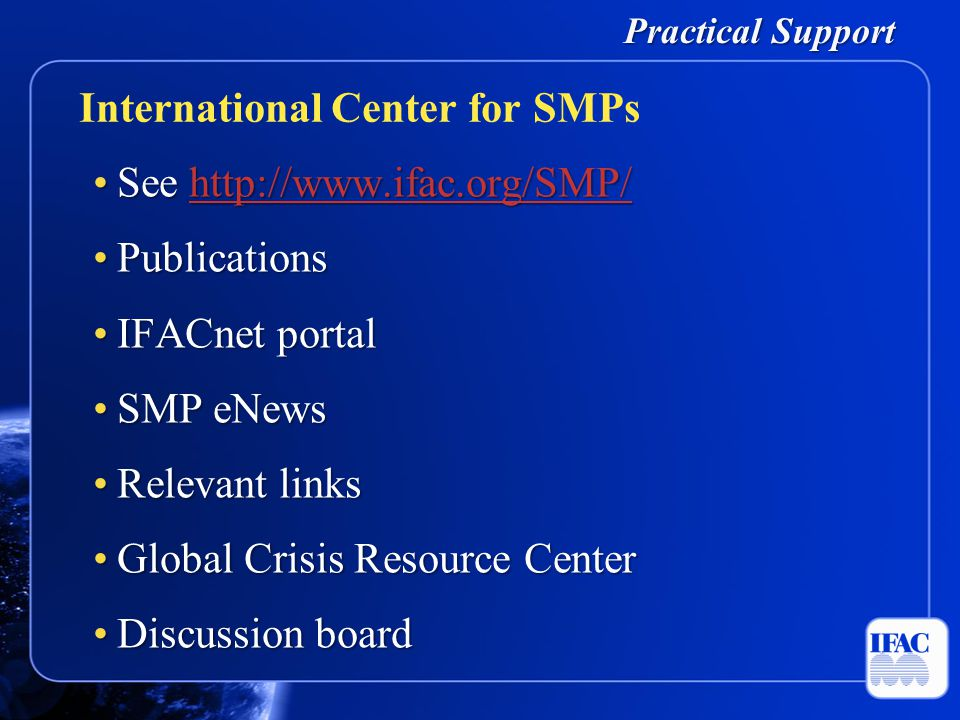 Practical Support See http://www.ifac.org/SMP/See http://www.ifac.org/SMP/http://www.ifac.org/SMP/ PublicationsPublications IFACnet portalIFACnet portal SMP eNewsSMP eNews Relevant linksRelevant links Global Crisis Resource CenterGlobal Crisis Resource Center Discussion boardDiscussion board International Center for SMPs