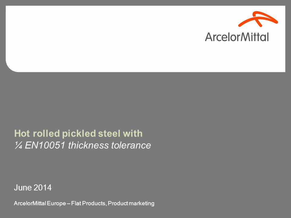 Hot rolled pickled steel with ¼ EN10051 thickness tolerance June 2014 ArcelorMittal Europe – Flat Products, Product marketing