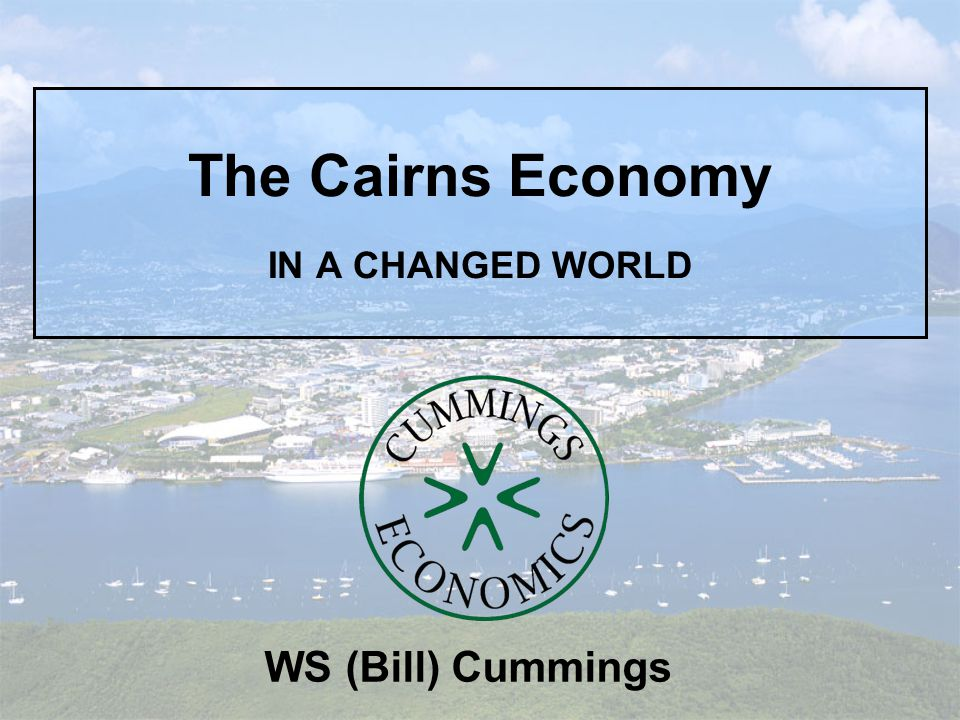 The Cairns Economy IN A CHANGED WORLD WS (Bill) Cummings